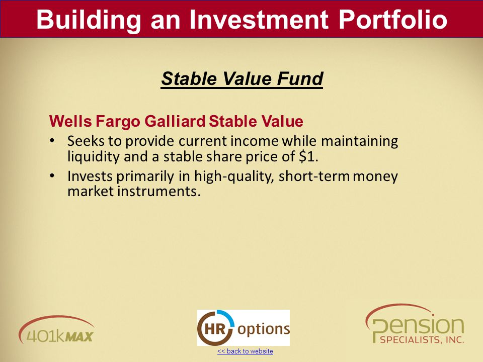 << back to website Wells Fargo Galliard Stable Value Seeks to provide current income while maintaining liquidity and a stable share price of $1. Inves