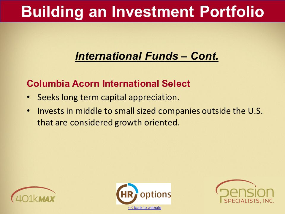 << back to website Columbia Acorn International Select Seeks long term capital appreciation. Invests in middle to small sized companies outside the U.