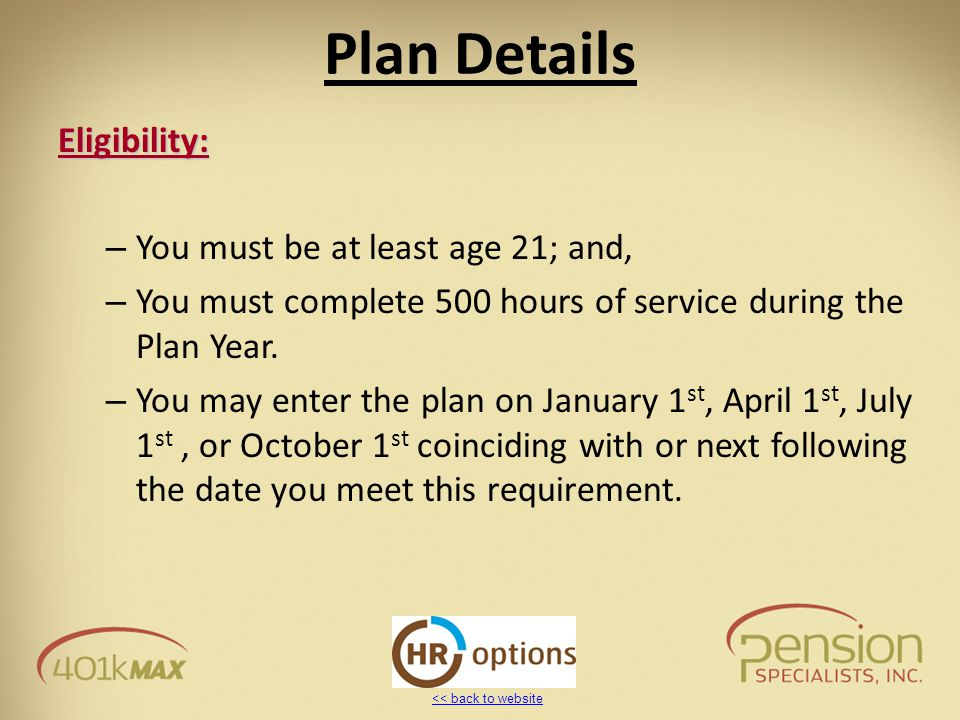 << back to website Plan Details Eligibility: – You must be at least age 21; and, – You must complete 500 hours of service during the Plan Year. – You