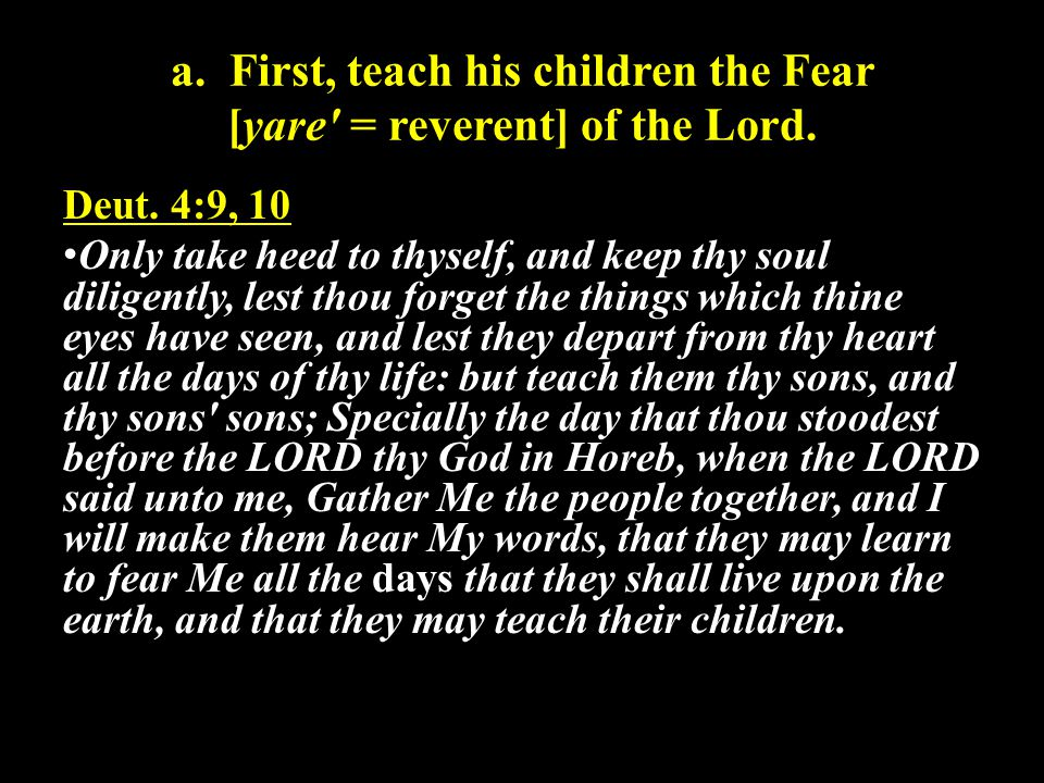 a. First, teach his children the Fear [yare = reverent] of the Lord.