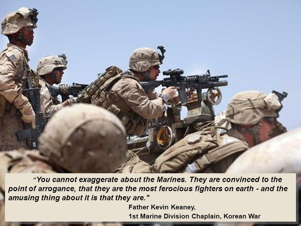 You cannot exaggerate about the Marines.