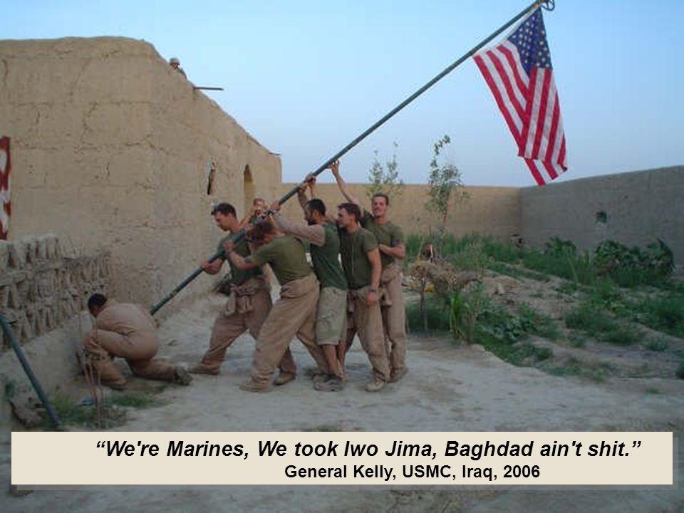 We re Marines, We took Iwo Jima, Baghdad ain t shit. General Kelly, USMC, Iraq, 2006 We re Marines, We took Iwo Jima, Baghdad ain t shit. General Kelly, USMC, Iraq, 2006