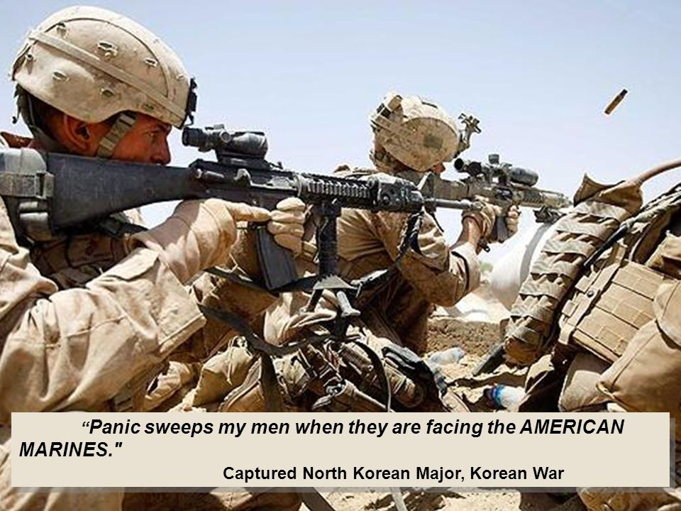 Panic sweeps my men when they are facing the AMERICAN MARINES. Captured North Korean Major, Korean War