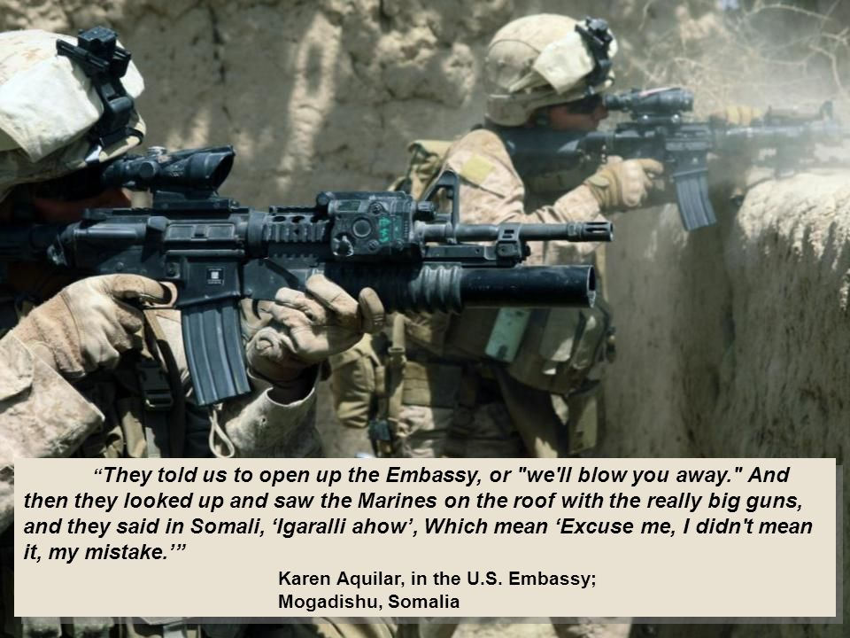 They told us to open up the Embassy, or we ll blow you away. And then they looked up and saw the Marines on the roof with the really big guns, and they said in Somali, 'Igaralli ahow', Which mean 'Excuse me, I didn t mean it, my mistake.' Karen Aquilar, in the U.S.