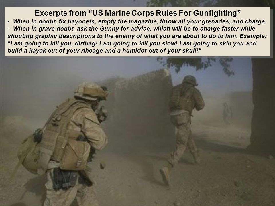 Excerpts from US Marine Corps Rules For Gunfighting - When in doubt, fix bayonets, empty the magazine, throw all your grenades, and charge.
