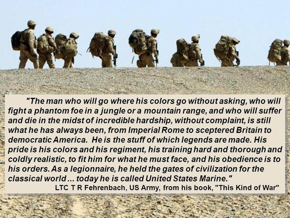 The man who will go where his colors go without asking, who will fight a phantom foe in a jungle or a mountain range, and who will suffer and die in the midst of incredible hardship, without complaint, is still what he has always been, from Imperial Rome to sceptered Britain to democratic America.