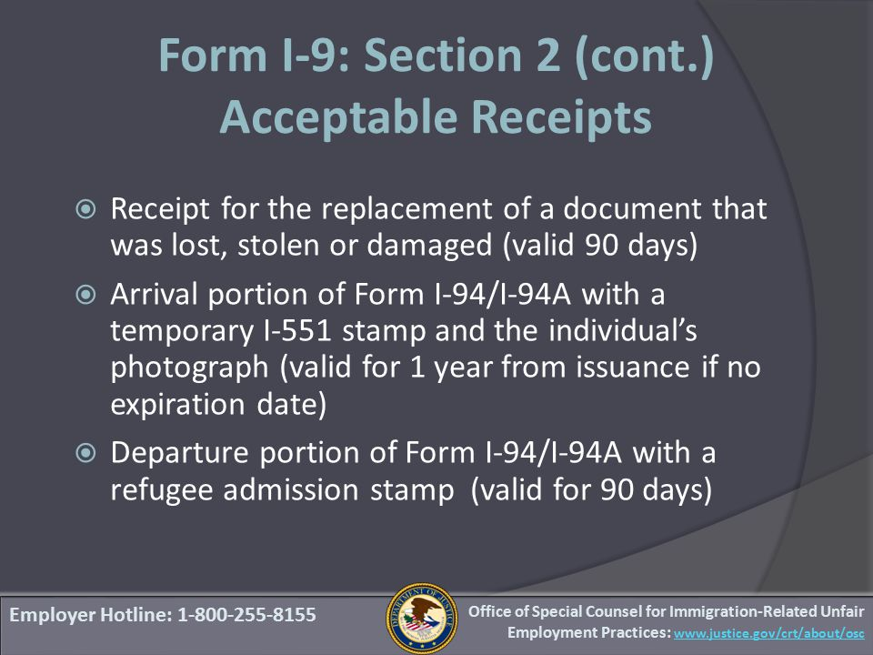 Form I-9: Section 2 (cont.) Acceptable Receipts  Receipt for the replacement of a document that was lost, stolen or damaged (valid 90 days)  Arrival portion of Form I-94/I-94A with a temporary I-551 stamp and the individual's photograph (valid for 1 year from issuance if no expiration date)  Departure portion of Form I-94/I-94A with a refugee admission stamp (valid for 90 days) Employer Hotline: 1-800-255-8155 Office of Special Counsel for Immigration-Related Unfair Employment Practices: www.justice.gov/crt/about/osc