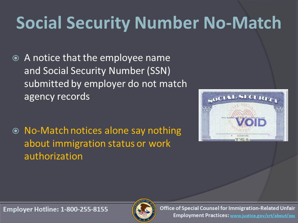  A notice that the employee name and Social Security Number (SSN) submitted by employer do not match agency records  No-Match notices alone say nothing about immigration status or work authorization Employer Hotline: 1-800-255-8155 Social Security Number No-Match Office of Special Counsel for Immigration-Related Unfair Employment Practices: www.justice.gov/crt/about/osc