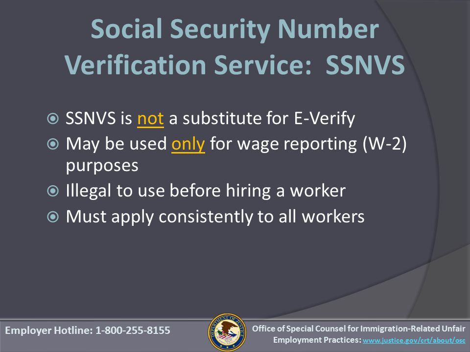Social Security Number Verification Service: SSNVS Employer Hotline: 1-800-255-8155 Office of Special Counsel for Immigration-Related Unfair Employment Practices: www.justice.gov/crt/about/osc