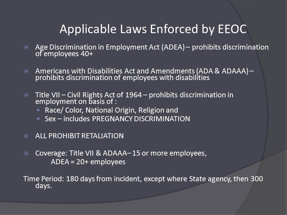 Applicable Laws Enforced by EEOC  Age Discrimination in Employment Act (ADEA) – prohibits discrimination of employees 40+  Americans with Disabilities Act and Amendments (ADA & ADAAA) – prohibits discrimination of employees with disabilities  Title VII – Civil Rights Act of 1964 – prohibits discrimination in employment on basis of : Race/ Color, National Origin, Religion and Sex – includes PREGNANCY DISCRIMINATION  ALL PROHIBIT RETALIATION  Coverage: Title VII & ADAAA– 15 or more employees, ADEA = 20+ employees Time Period: 180 days from incident, except where State agency, then 300 days.