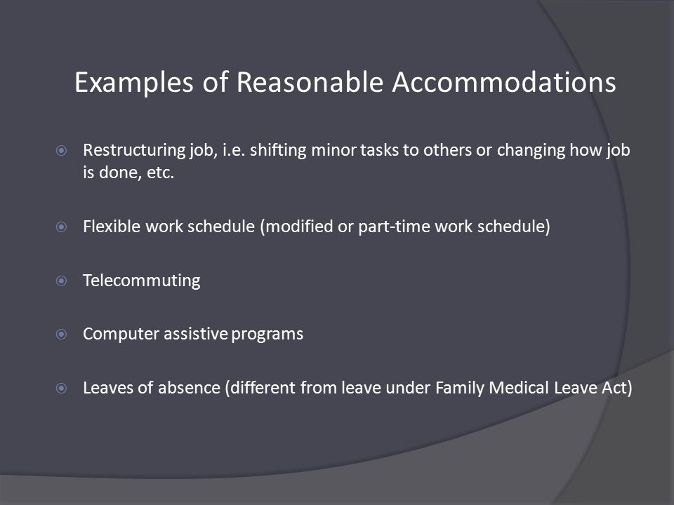 Examples of Reasonable Accommodations  Restructuring job, i.e.