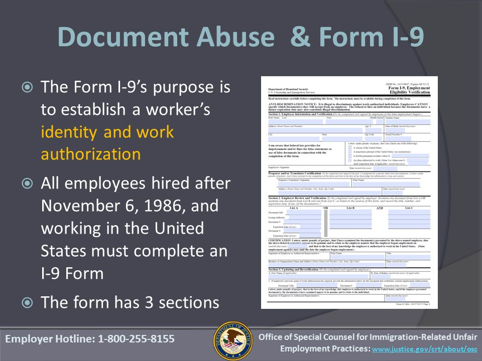 Document Abuse & Form I-9  The Form I-9's purpose is to establish a worker's identity and work authorization  All employees hired after November 6, 1986, and working in the United States must complete an I-9 Form  The form has 3 sections Employer Hotline: 1-800-255-8155 Office of Special Counsel for Immigration-Related Unfair Employment Practices: www.justice.gov/crt/about/osc