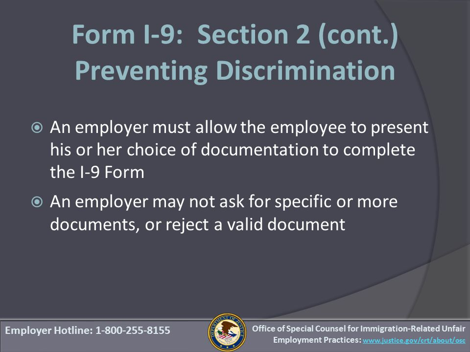 Employer Hotline: 1-800-255-8155 Form I-9: Section 2 (cont.) Preventing Discrimination  An employer must allow the employee to present his or her choice of documentation to complete the I-9 Form  An employer may not ask for specific or more documents, or reject a valid document Office of Special Counsel for Immigration-Related Unfair Employment Practices: www.justice.gov/crt/about/osc