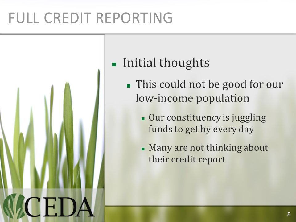 FULL CREDIT REPORTING Initial thoughts This could not be good for our low-income population Our constituency is juggling funds to get by every day Many are not thinking about their credit report 5
