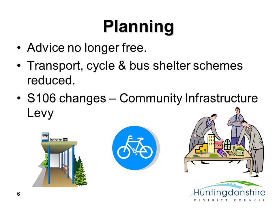 6 Planning Advice no longer free. Transport, cycle & bus shelter schemes reduced.