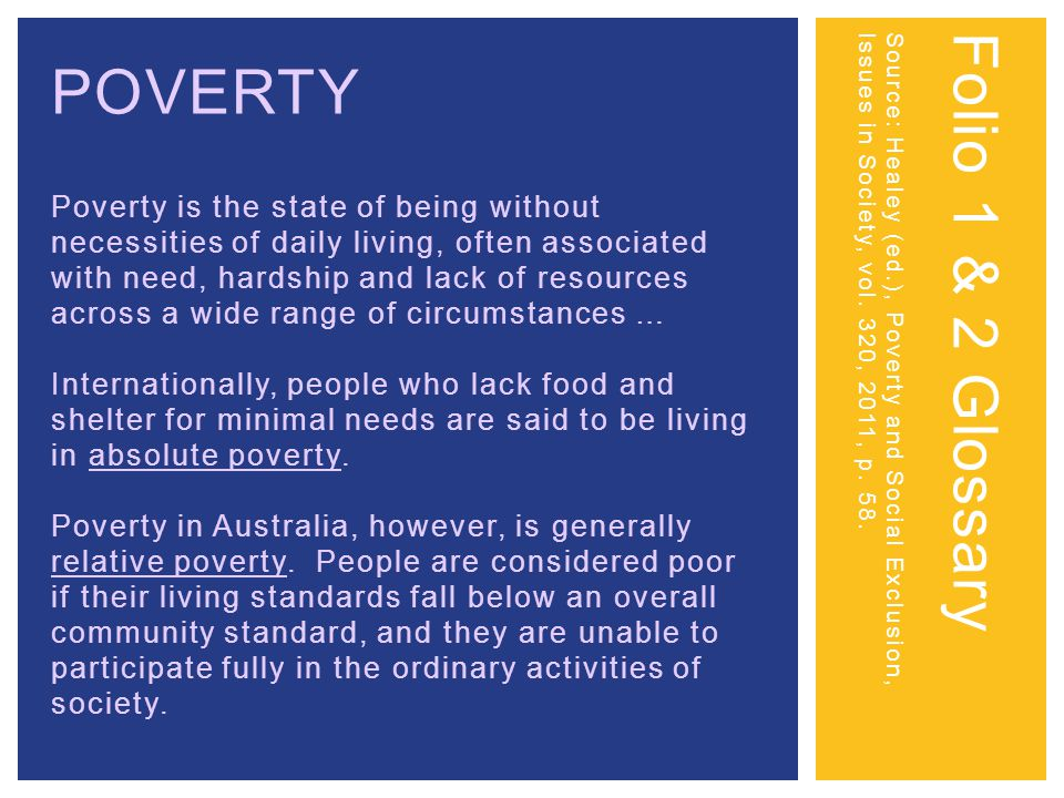 POVERTY Poverty is the state of being without necessities of daily living, often associated with need, hardship and lack of resources across a wide range of circumstances … Internationally, people who lack food and shelter for minimal needs are said to be living in absolute poverty.