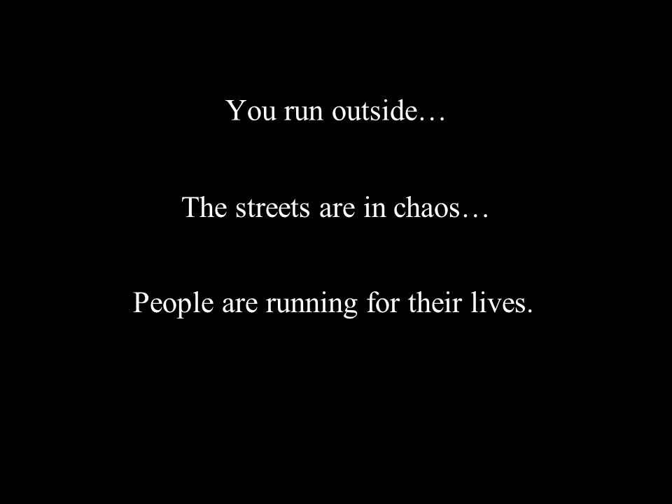 You run outside… The streets are in chaos… People are running for their lives.