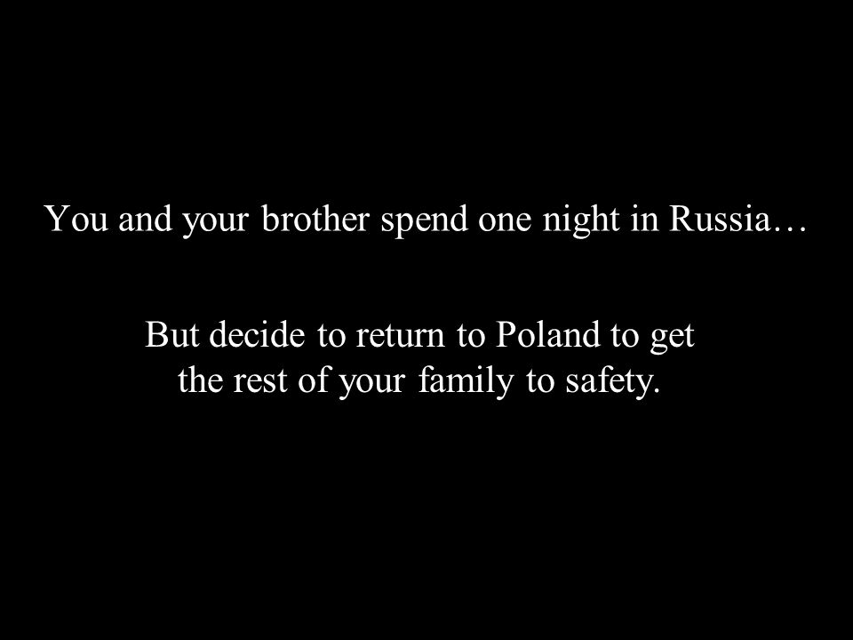 You and your brother spend one night in Russia… But decide to return to Poland to get the rest of your family to safety.
