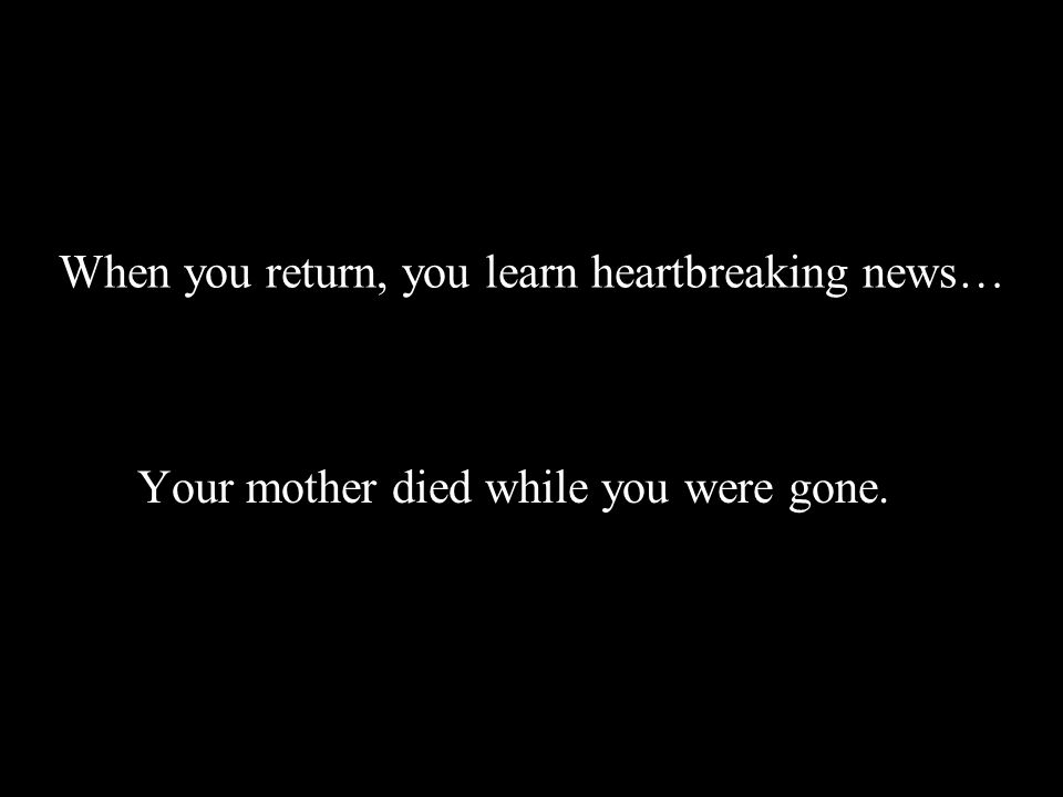 When you return, you learn heartbreaking news… Your mother died while you were gone.