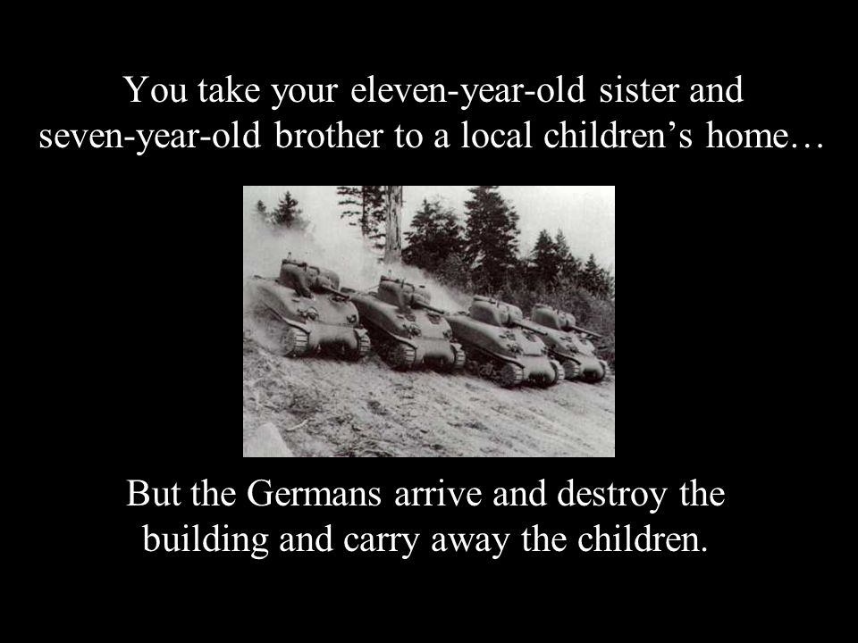 You take your eleven-year-old sister and seven-year-old brother to a local children's home… But the Germans arrive and destroy the building and carry away the children.