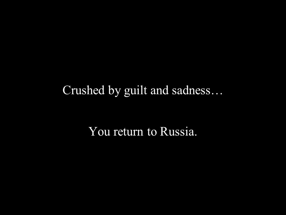 Crushed by guilt and sadness… You return to Russia.