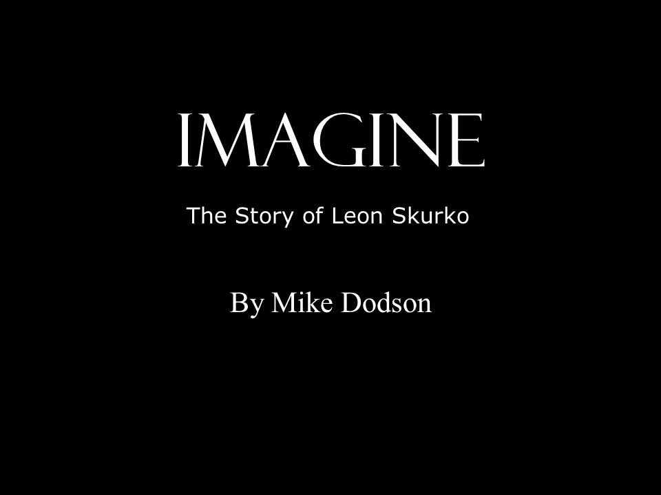 IMAGINE By Mike Dodson The Story of Leon Skurko