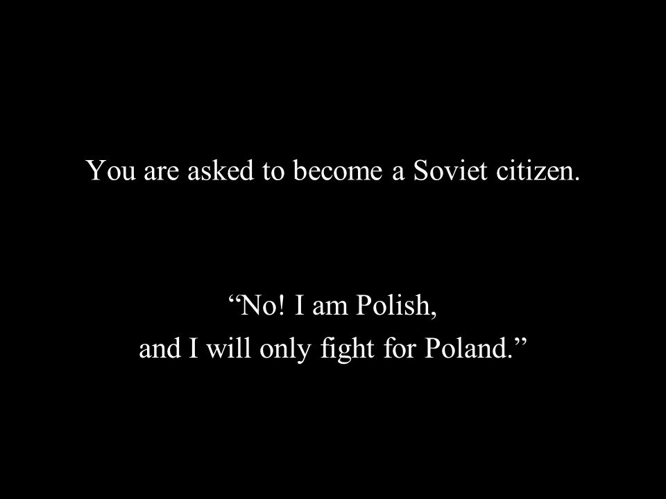You are asked to become a Soviet citizen. No! I am Polish, and I will only fight for Poland.