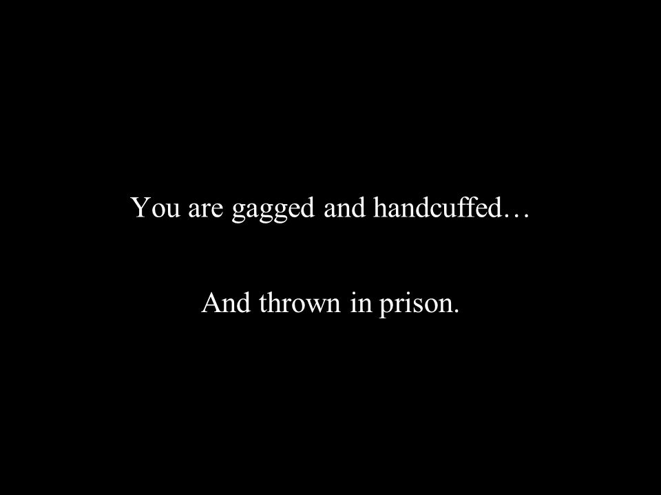 You are gagged and handcuffed… And thrown in prison.