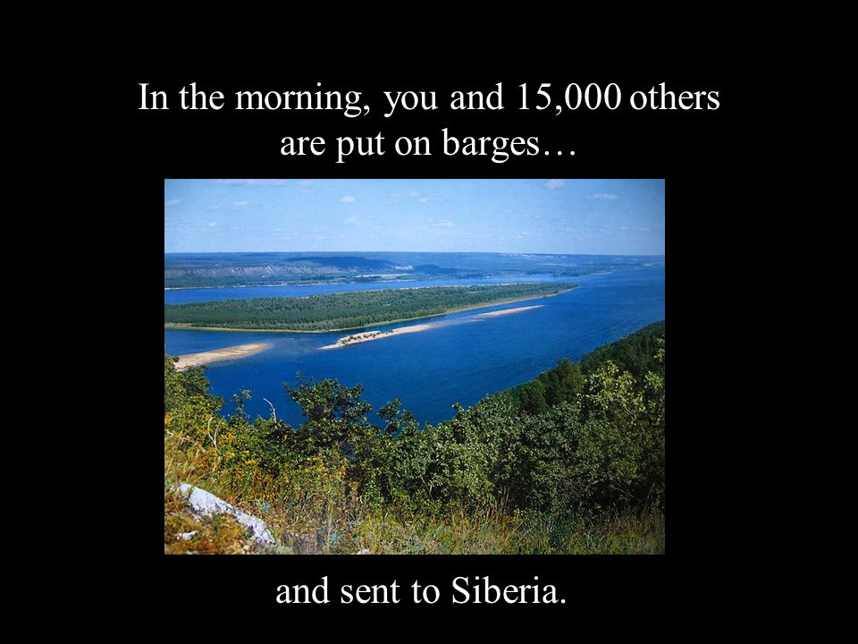In the morning, you and 15,000 others are put on barges… and sent to Siberia.