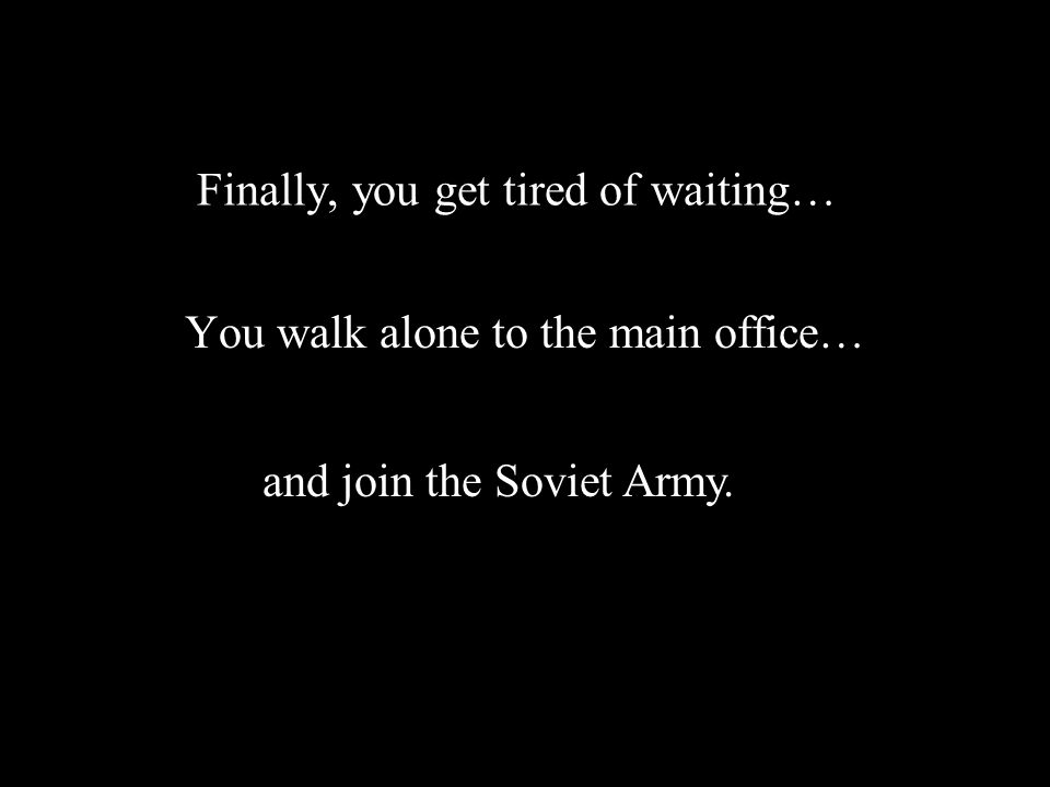 Finally, you get tired of waiting… You walk alone to the main office… and join the Soviet Army.