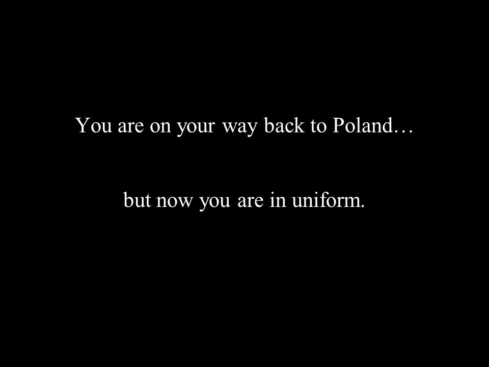 You are on your way back to Poland… but now you are in uniform.