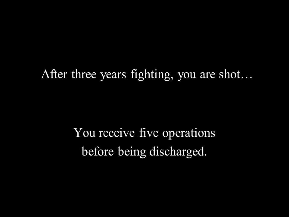 After three years fighting, you are shot… You receive five operations before being discharged.