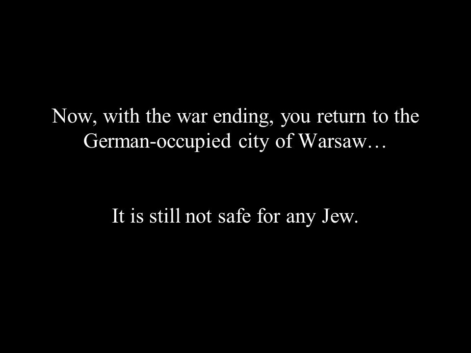 Now, with the war ending, you return to the German-occupied city of Warsaw… It is still not safe for any Jew.