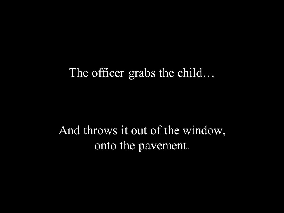 The officer grabs the child… And throws it out of the window, onto the pavement.