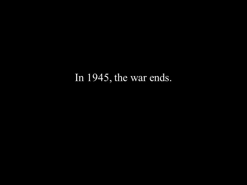 In 1945, the war ends.