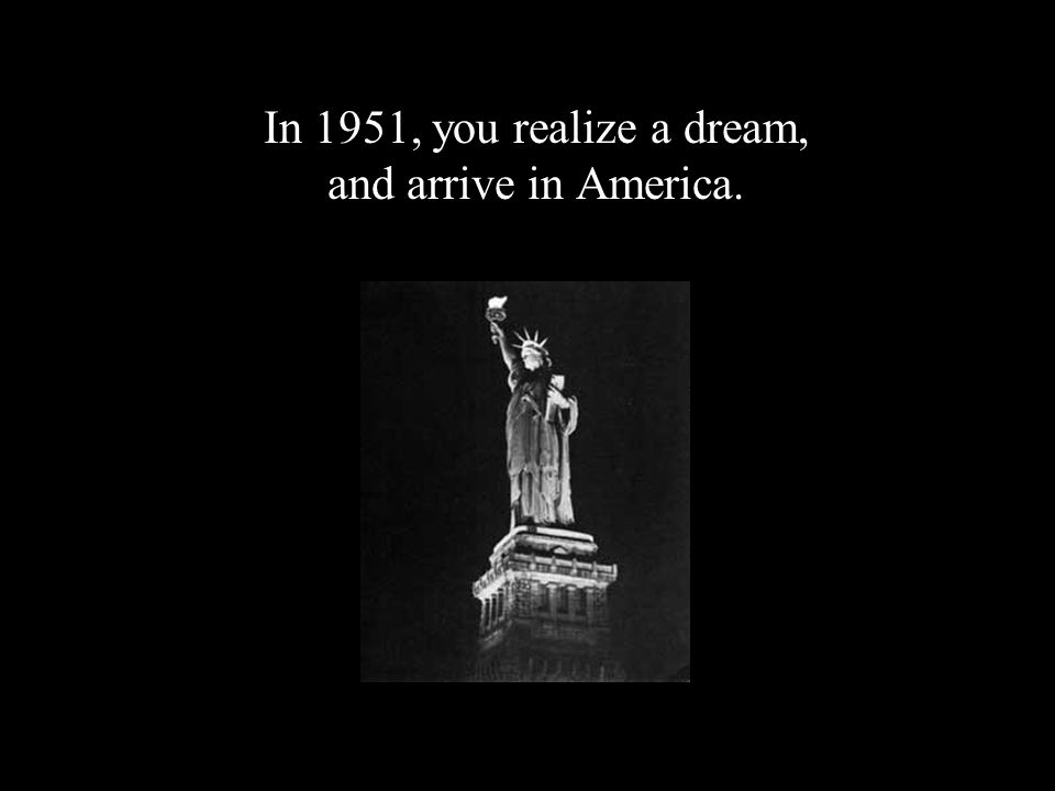 In 1951, you realize a dream, and arrive in America.