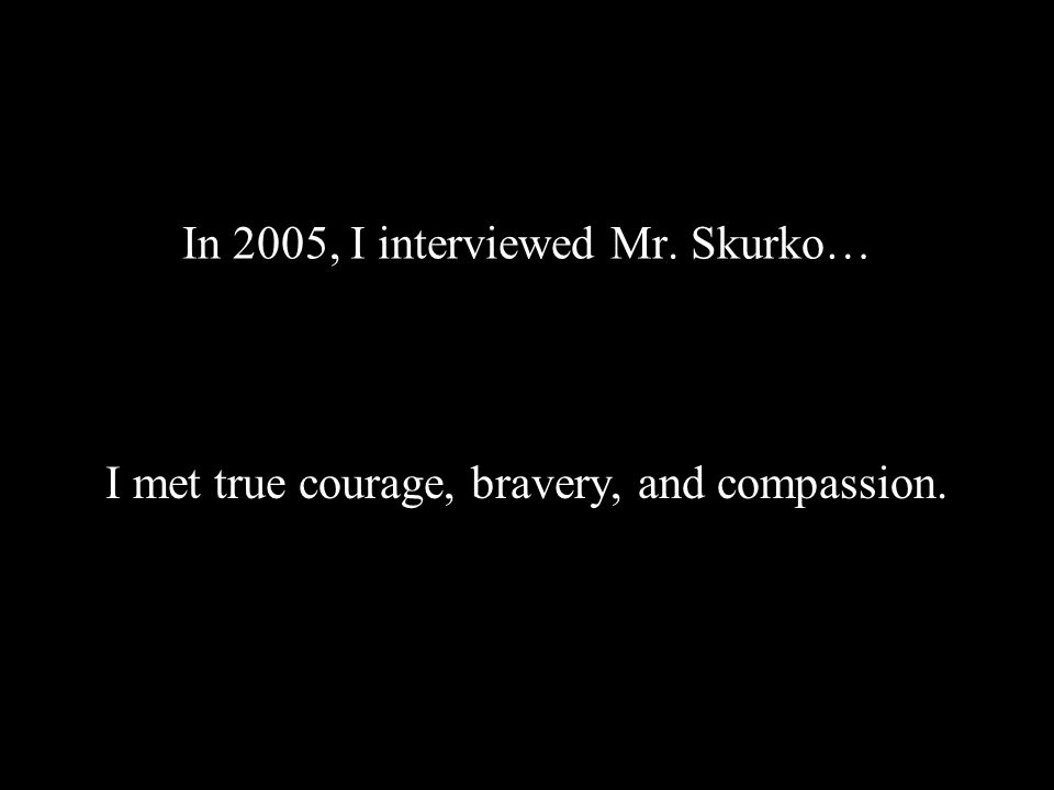 In 2005, I interviewed Mr. Skurko… I met true courage, bravery, and compassion.