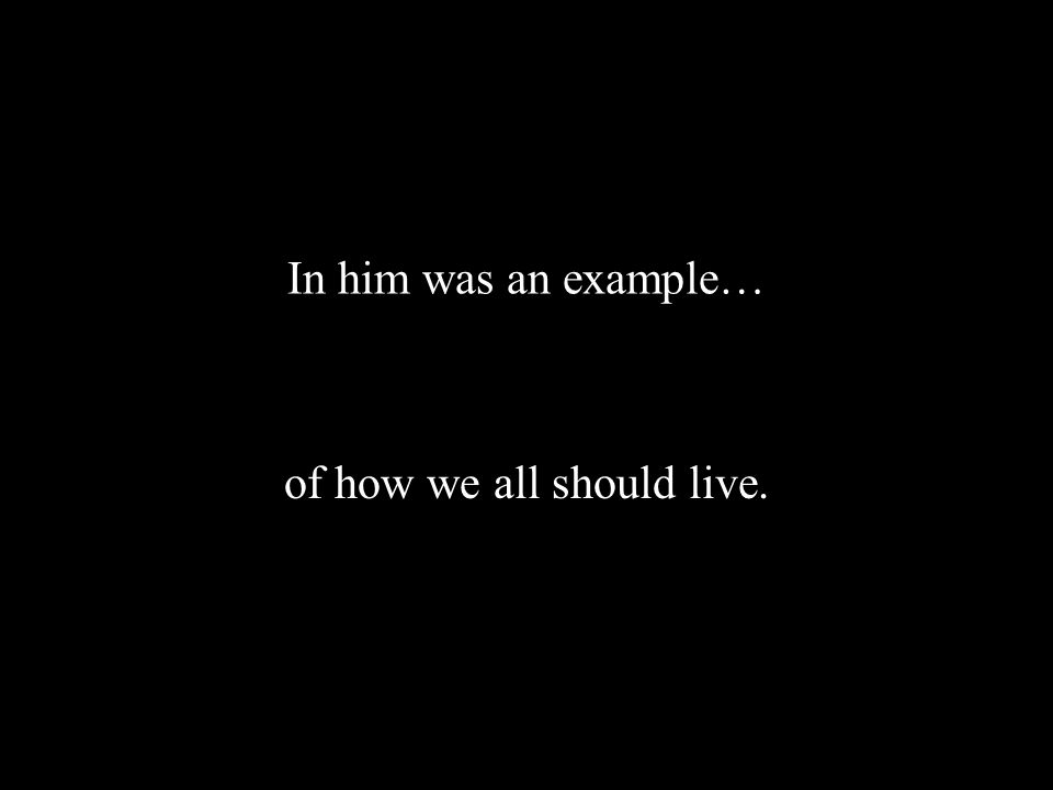 In him was an example… of how we all should live.