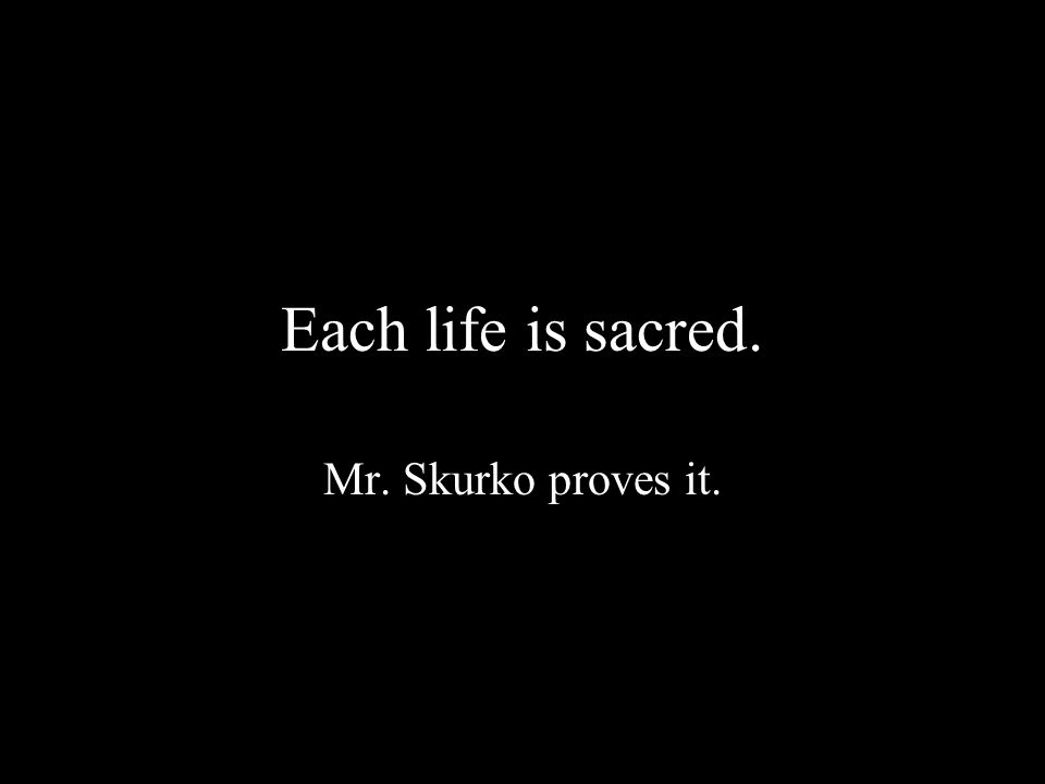 Each life is sacred. Mr. Skurko proves it.