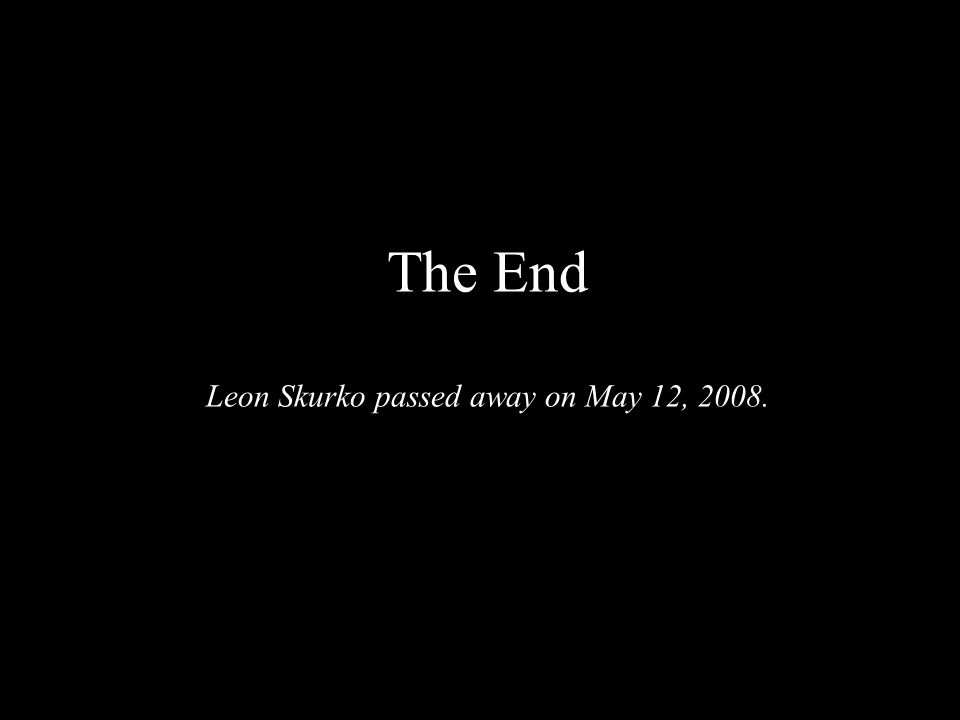 The End Leon Skurko passed away on May 12, 2008.