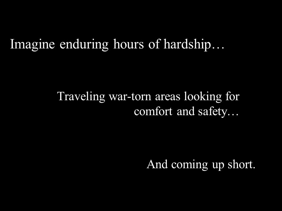 Imagine enduring hours of hardship… Traveling war-torn areas looking for comfort and safety… And coming up short.