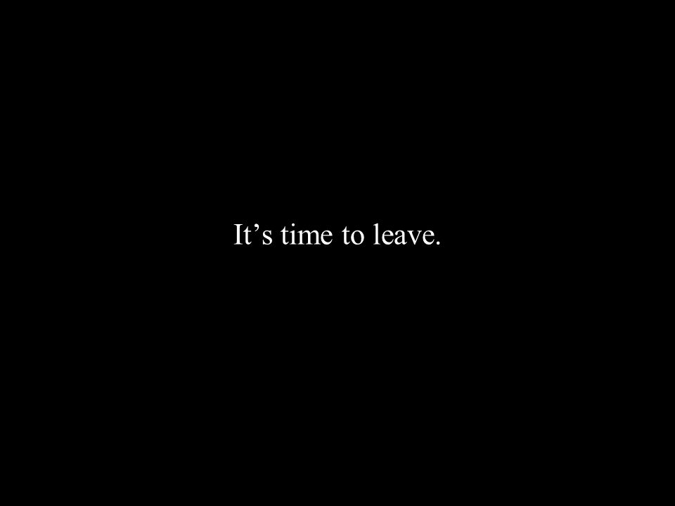 It's time to leave.