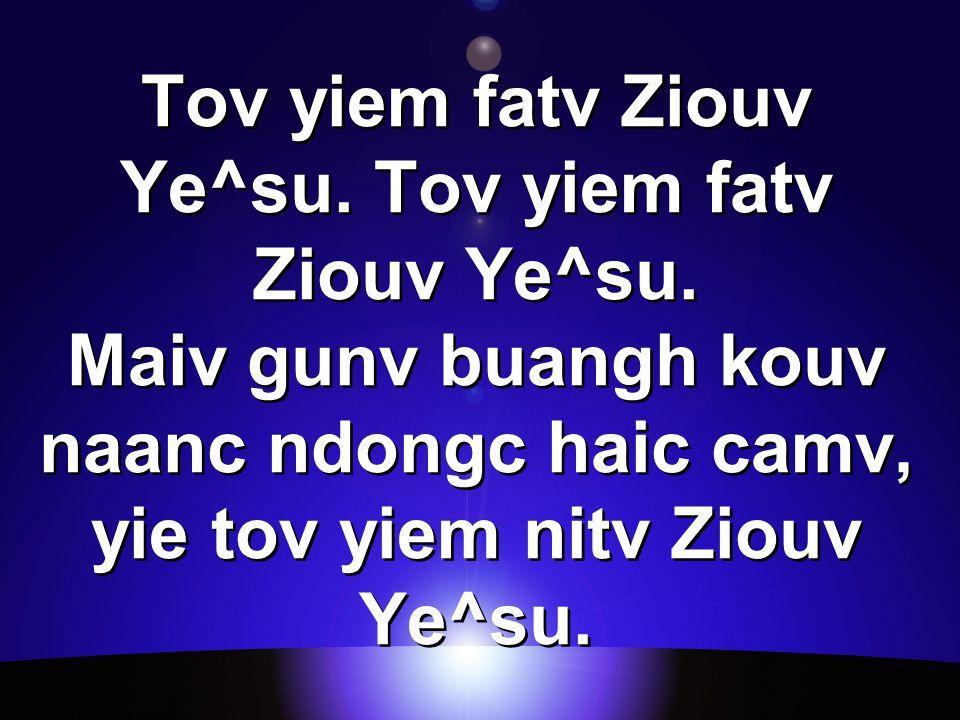 Tov yiem fatv Ziouv Ye^su. Tov yiem fatv Ziouv Ye^su.