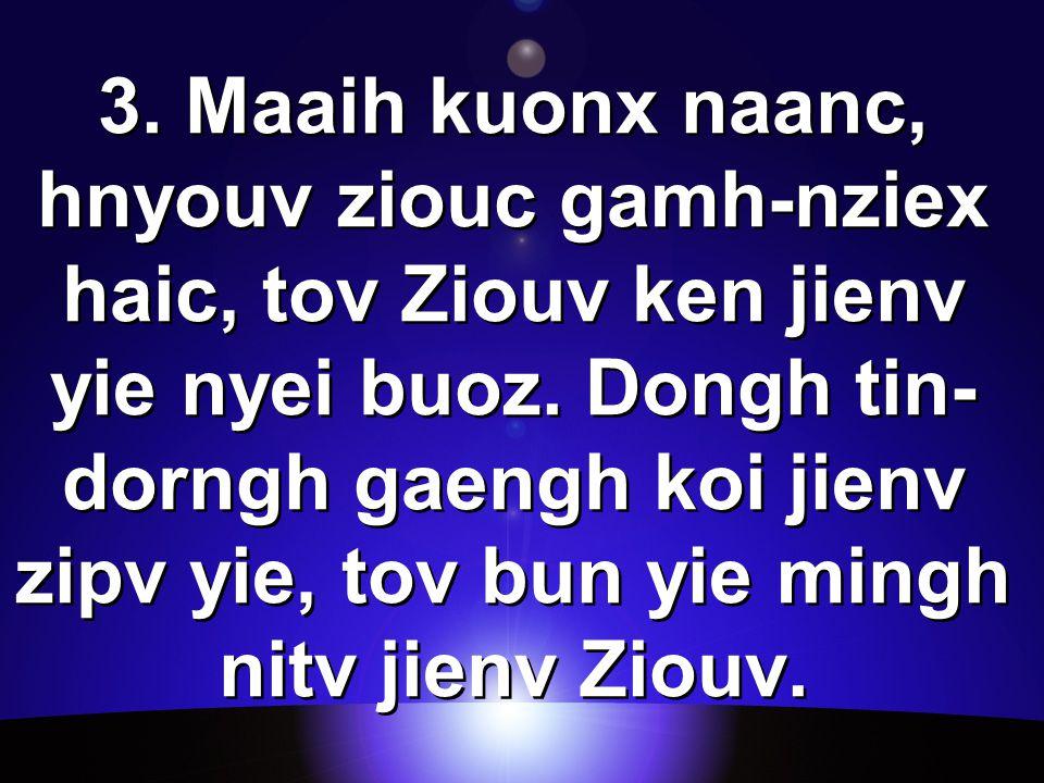 3. Maaih kuonx naanc, hnyouv ziouc gamh-nziex haic, tov Ziouv ken jienv yie nyei buoz.