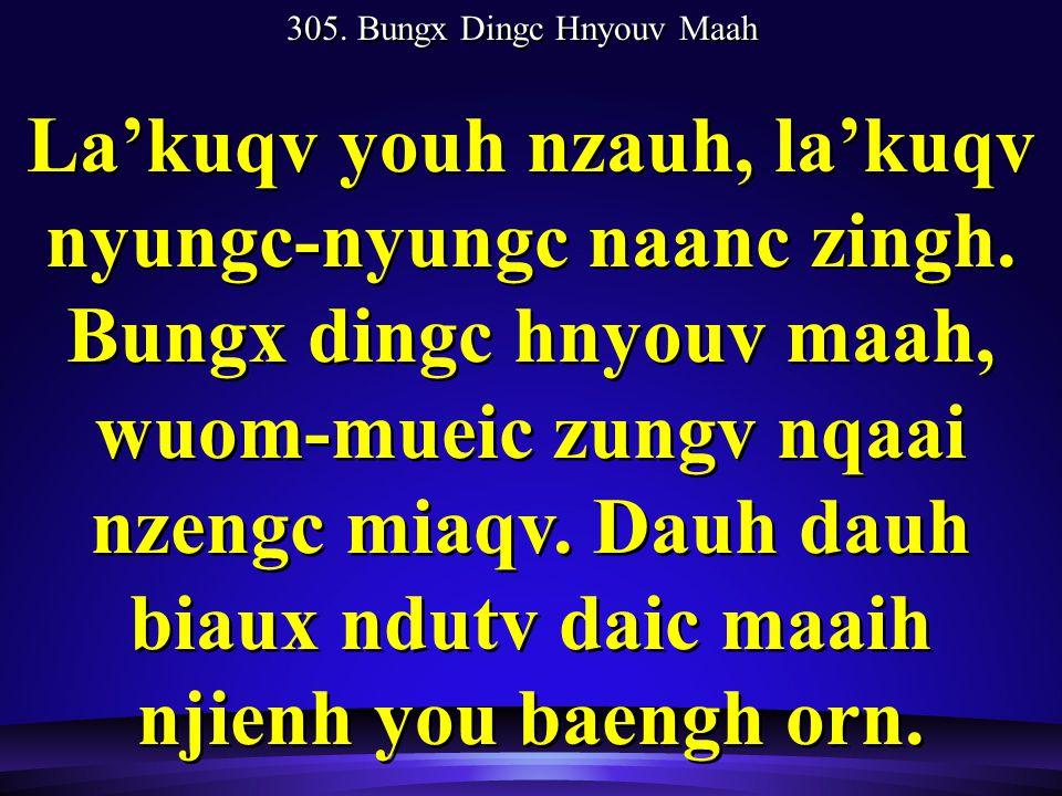 305. Bungx Dingc Hnyouv Maah La'kuqv youh nzauh, la'kuqv nyungc-nyungc naanc zingh.