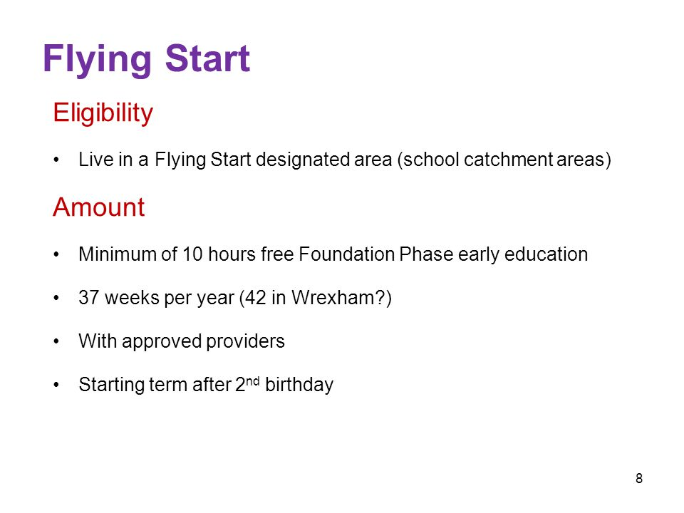 7 Foundation Phase Eligibility Term after third birthday Amount Minimum of 10 hours free Foundation Phase early education 37 weeks per year With approved providers