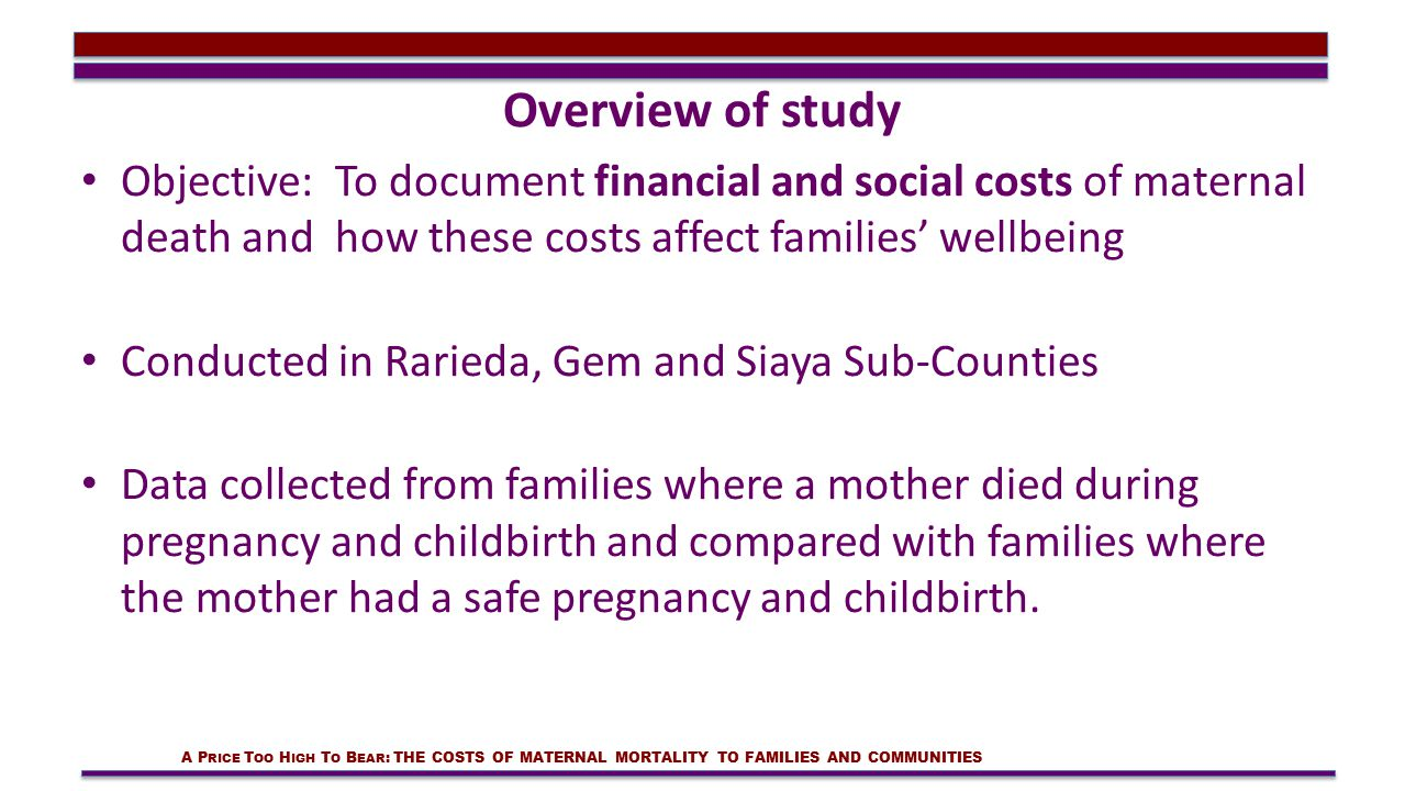 Overview of study Objective: To document financial and social costs of maternal death and how these costs affect families' wellbeing Conducted in Rarieda, Gem and Siaya Sub-Counties Data collected from families where a mother died during pregnancy and childbirth and compared with families where the mother had a safe pregnancy and childbirth.