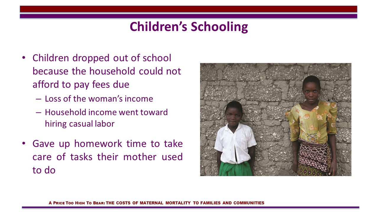 Children's Schooling Children dropped out of school because the household could not afford to pay fees due – Loss of the woman's income – Household income went toward hiring casual labor Gave up homework time to take care of tasks their mother used to do A P RICE T OO H IGH T O B EAR : THE COSTS OF MATERNAL MORTALITY TO FAMILIES AND COMMUNITIES