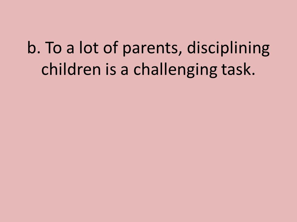 b. To a lot of parents, disciplining children is a challenging task.