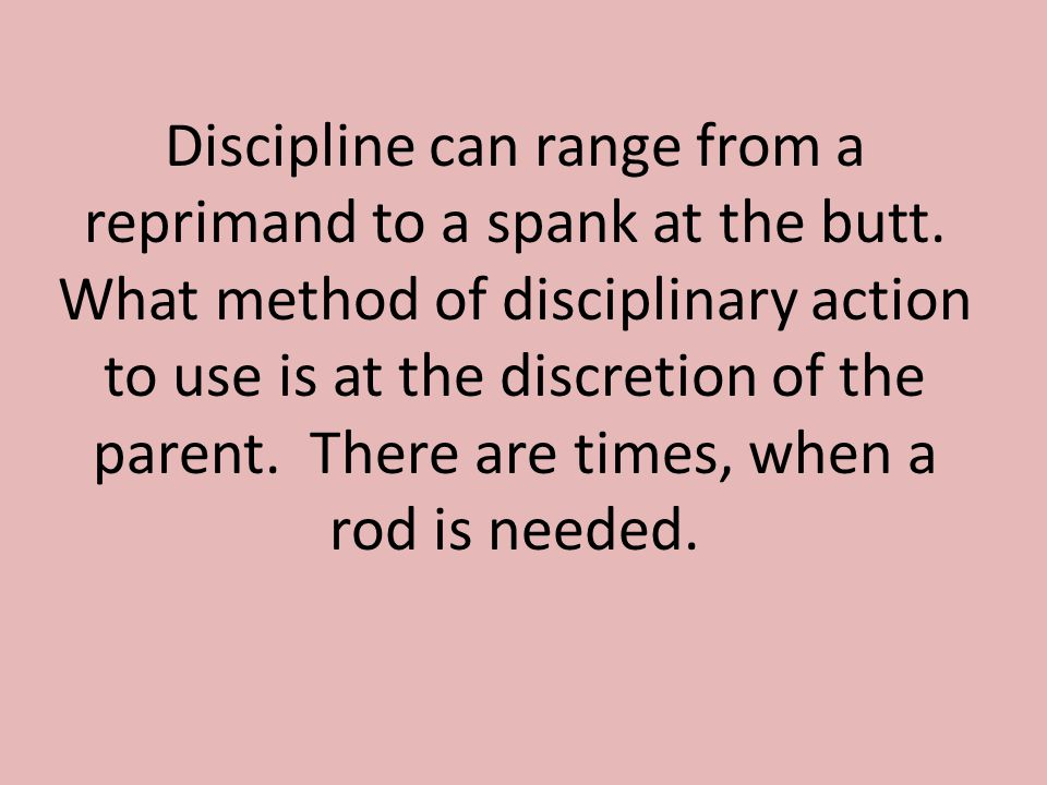 Discipline can range from a reprimand to a spank at the butt.